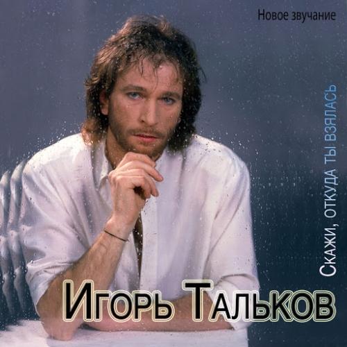 Игорь Тальков - Скажи, откуда ты взялась. Новое звучание (2014) MP3
